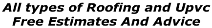 All types of Roofing and Upvc  Free Estimates And Advice