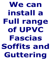 We can  install a Full range of UPVC  Fascias  Soffits and  Guttering